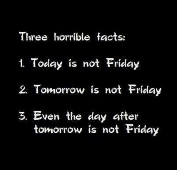 """55 Tuesday Quotes - """"Three horrible facts: 1. Today is not Friday 2. Tomorrow is not Friday 3. Even the day after tomorrow is not Friday."""" - Unknown"""