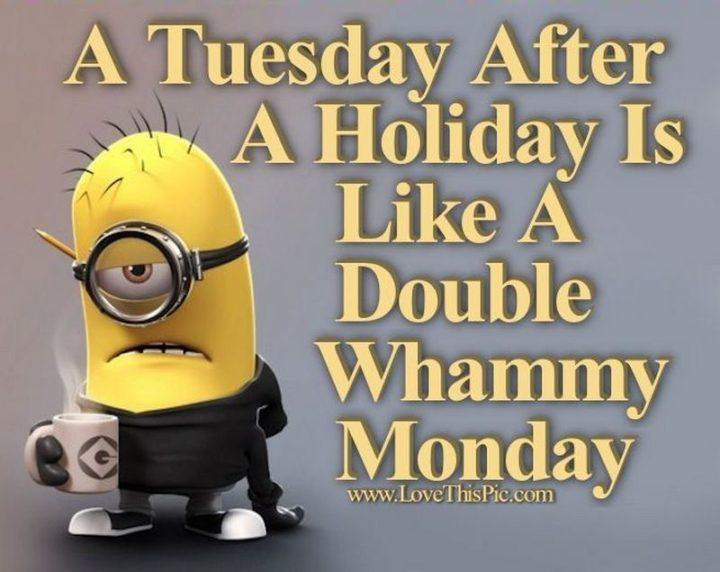 """55 Tuesday Quotes - """"A Tuesday after a three day weekend is like a double-whammy Monday!"""" - Unknown"""