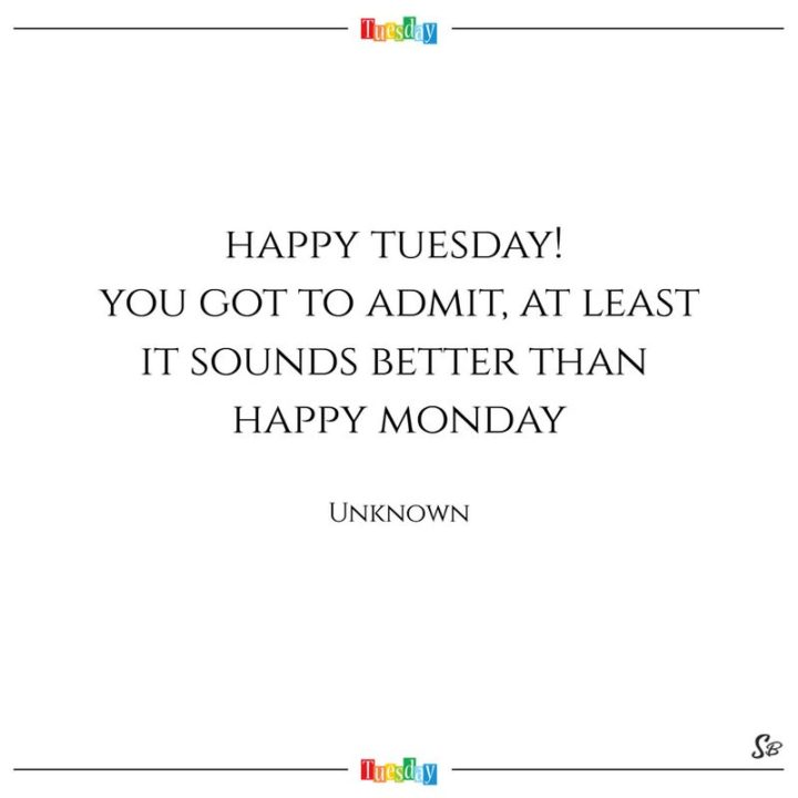 """55 Tuesday Quotes - """"Happy Tuesday! You got to admit, at least it sounds better than happy Monday."""" - Anonymous"""