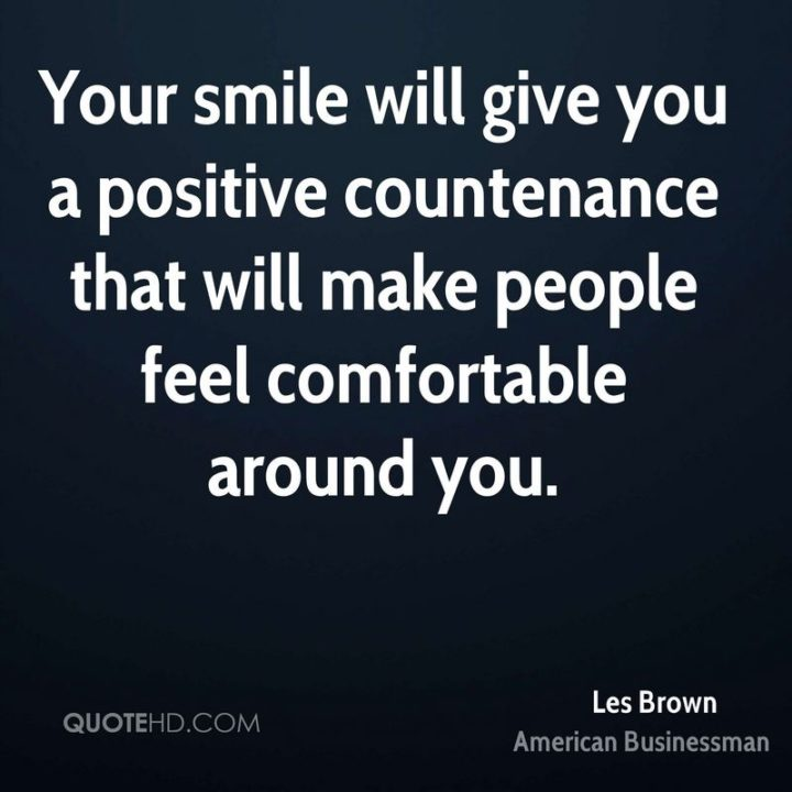 """55 Tuesday Quotes - """"Your smile will give you a positive countenance that will make people feel comfortable around you."""" - Les Brown"""
