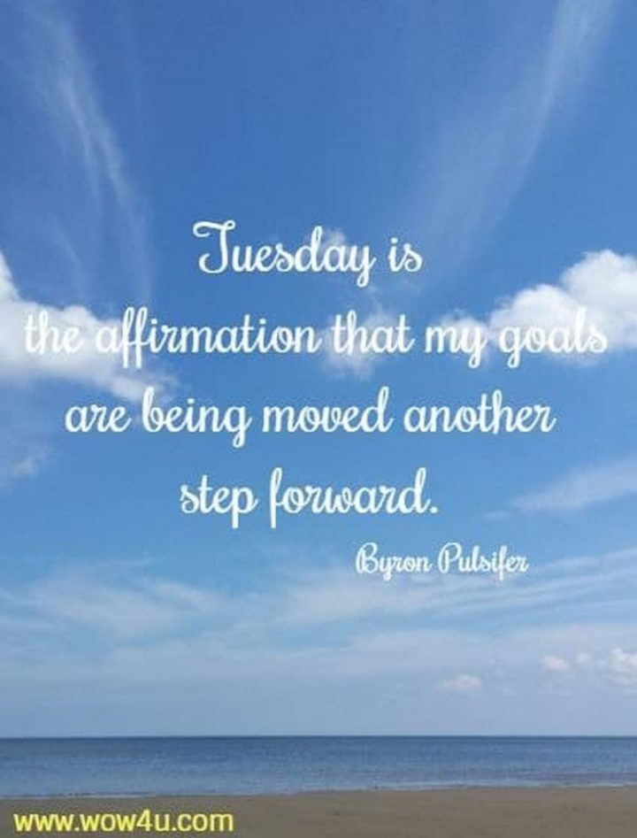 """55 Tuesday Quotes - """"Tuesday is the affirmation that my goals are being moved another step forward."""" - Byron Pulsifer"""