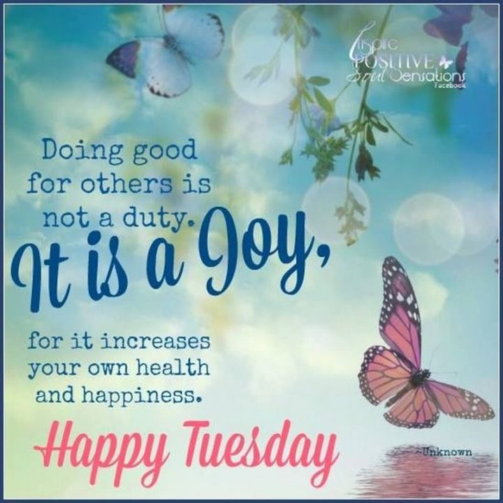 """55 Tuesday Quotes - """"Doing good for others is not a duty. It is a joy, for it increases your own health and happiness. Happy Tuesday."""" - Unknown"""