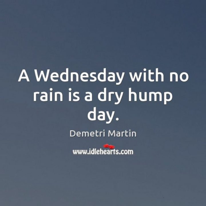 "65 Happy Wednesday Quotes - ""A Wednesday with no rain is a dry hump day."" - Demetri Martin"