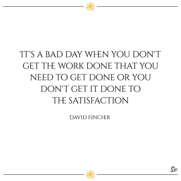 "65 Happy Wednesday Quotes - ""It's a bad day when you don't get the work done that you need to get done or you don't get it done to the satisfaction."" - David Fincher"