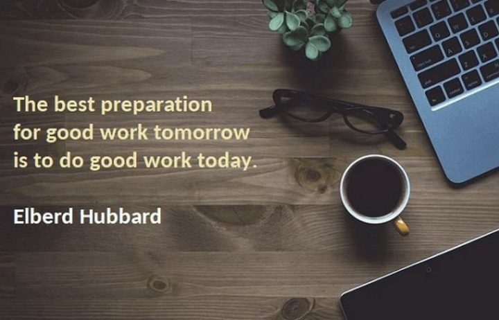 "65 Happy Wednesday Quotes - ""The best preparation for good work tomorrow is to do good work today."" - Elbert Hubbard"