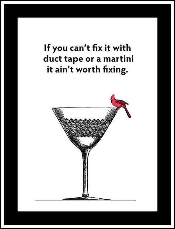 "65 Happy Wednesday Quotes - ""If you can't fix it with duct tape or a martini it ain't worth fixing."" - Unknown"