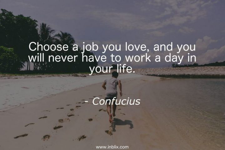 "65 Happy Wednesday Quotes - ""Choose a job you love, and you will never have to work a day in your life."" - Confucius"