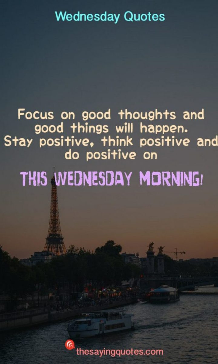 "65 Happy Wednesday Quotes - ""Focus on good thoughts and good things will happen. Stay positive, think positive and do positively on this Wednesday morning!"" - Unknown"