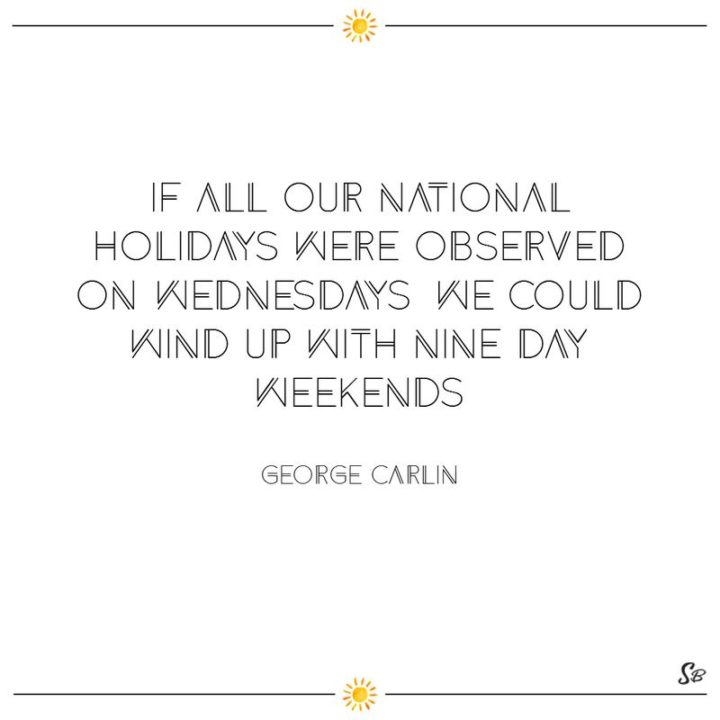 "65 Happy Wednesday Quotes - ""If all our national holidays were observed on Wednesdays, we could wind up with nine-day weekends."" - George Carlin"