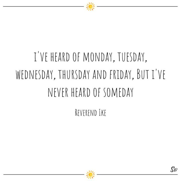 "65 Happy Wednesday Quotes - ""I've heard of Monday, Tuesday, Wednesday, Thursday, and Friday, but I've never heard of Someday."" - Reverend Ike"