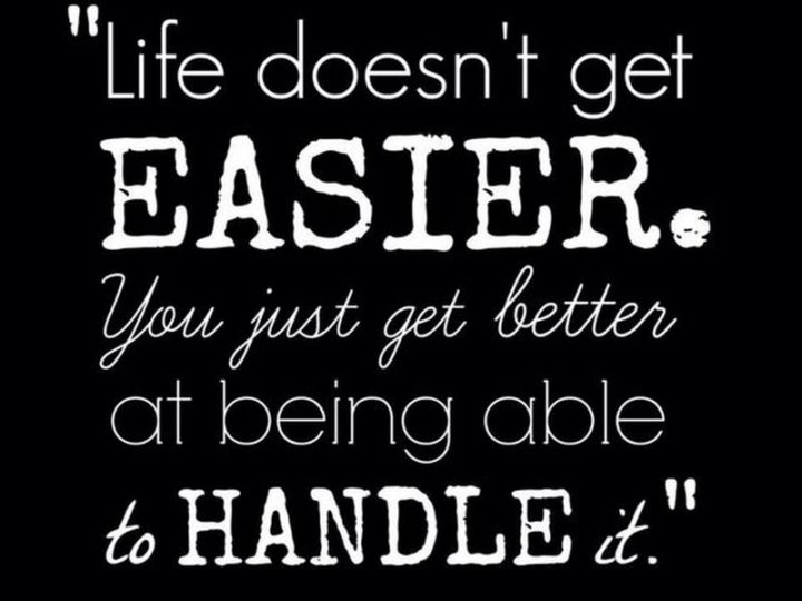 "65 Happy Wednesday Quotes - ""Life doesn't get easier. You just get better at being able to handle it."" - Unknown"