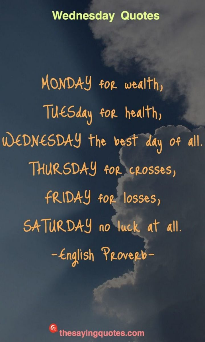 "65 Happy Wednesday Quotes - ""Monday for wealth, Tuesday for health, Wednesday the best day of all: Thursday for crosses, Friday for losses, Saturday no luck at all."" - English Proverb"