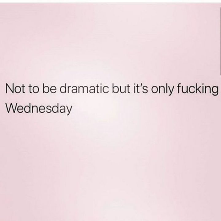"65 Happy Wednesday Quotes - ""Not to be dramatic but it's only fucking Wednesday."" - Unknown"