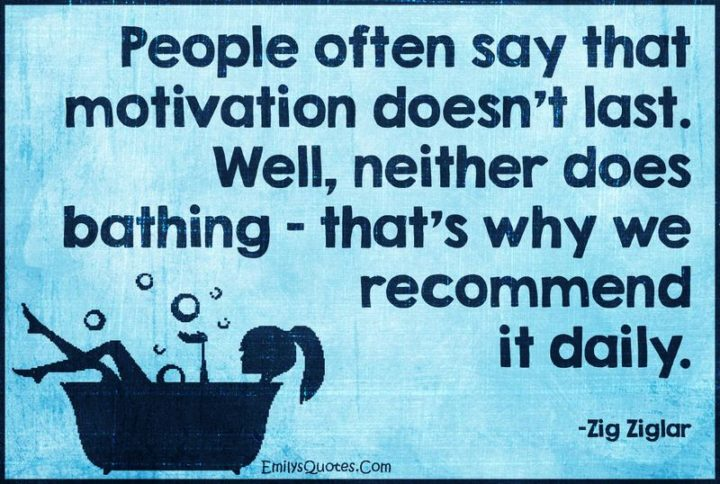 "65 Happy Wednesday Quotes - ""People often say that motivation doesn't last. Well, neither does bathing. That's why we recommend it daily."" - Zig Ziglar"