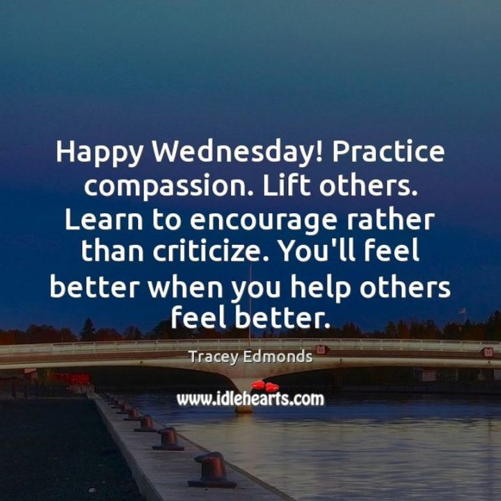 "65 Happy Wednesday Quotes - ""Happy Wednesday! Practice compassion. Lift others. Learn to encourage rather than criticize. You'll feel better when you help others feel better."" - Tracey Edmonds"