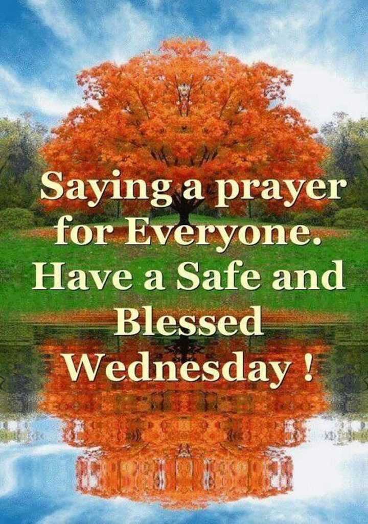 "65 Happy Wednesday Quotes - ""Saying a prayer for everyone. Have a safe and blessed Wednesday!"" - Unknown"