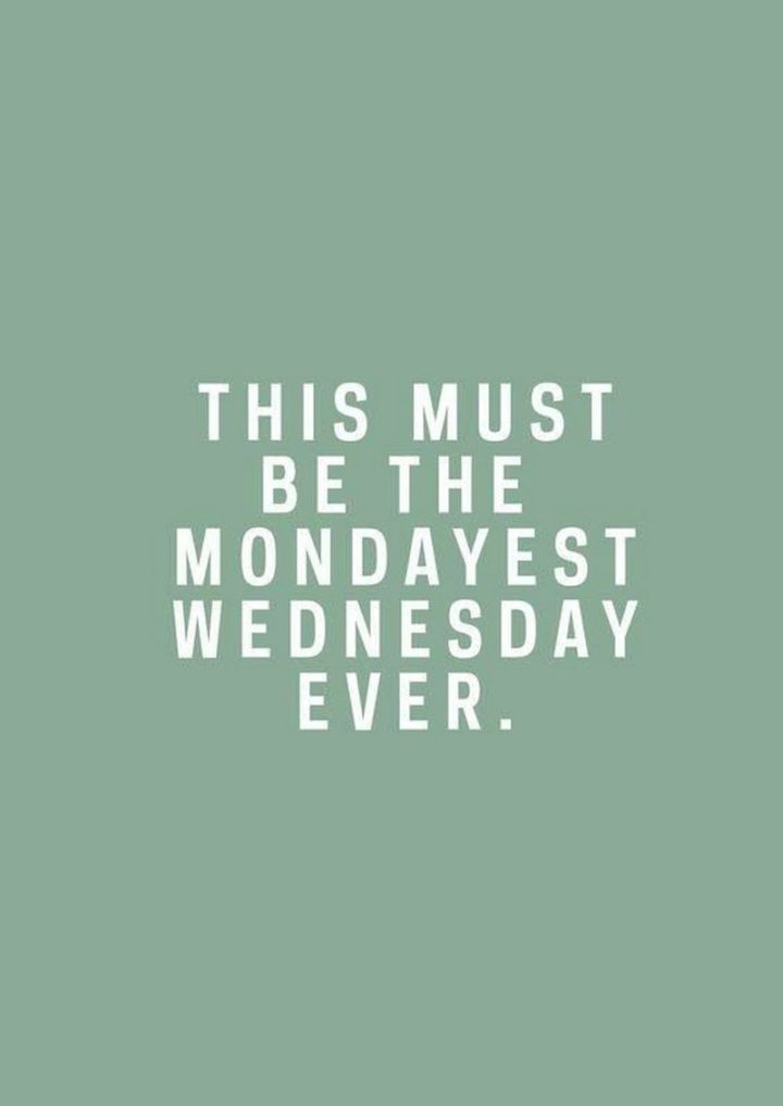 "65 Happy Wednesday Quotes - ""This must be the Mondayest Wednesday ever."" - Unknown"