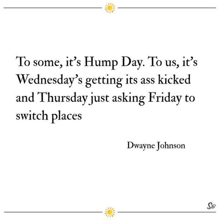 "65 Happy Wednesday Quotes - ""To some, it's Hump Day. To us, it's Wednesday's getting its ass kicked and Thursday just asking Friday to switch places."" - Dwayne Johnson"