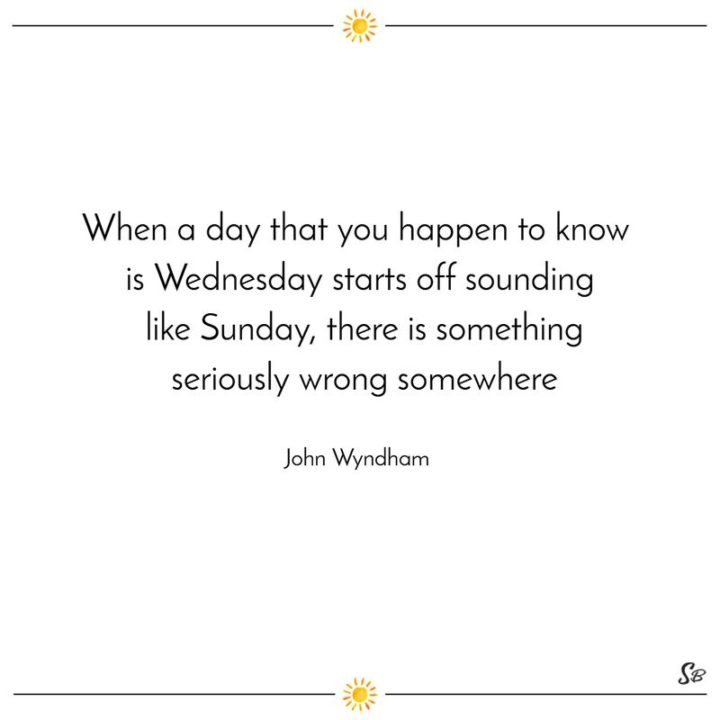 "65 Happy Wednesday Quotes - ""When a day that you happen to know is Wednesday starts off sounding like Sunday, there is something seriously wrong somewhere."" - John Wyndham"
