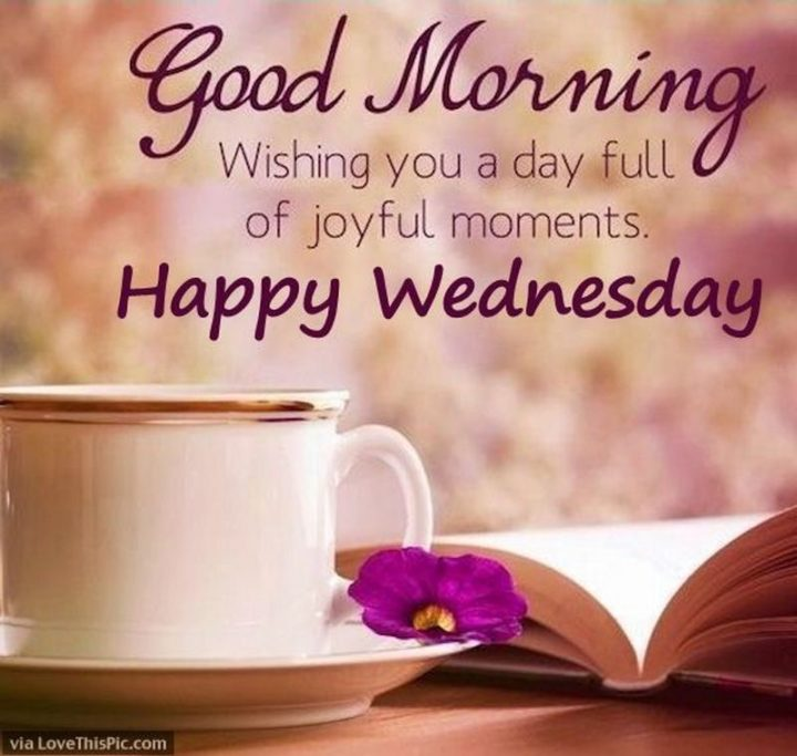 "65 Happy Wednesday Quotes - ""Good morning! Wishing you a day full of joyful moments. Happy Wednesday!"" - Unknown"