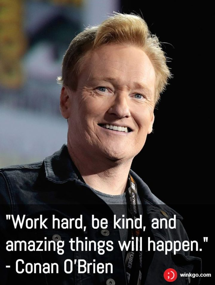 "65 Happy Wednesday Quotes - ""Work hard, be kind, and amazing things will happen."" - Conan O'Brien"