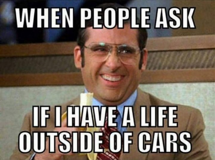 "85 Car Memes - ""When people ask if I have a life outside of cars."""
