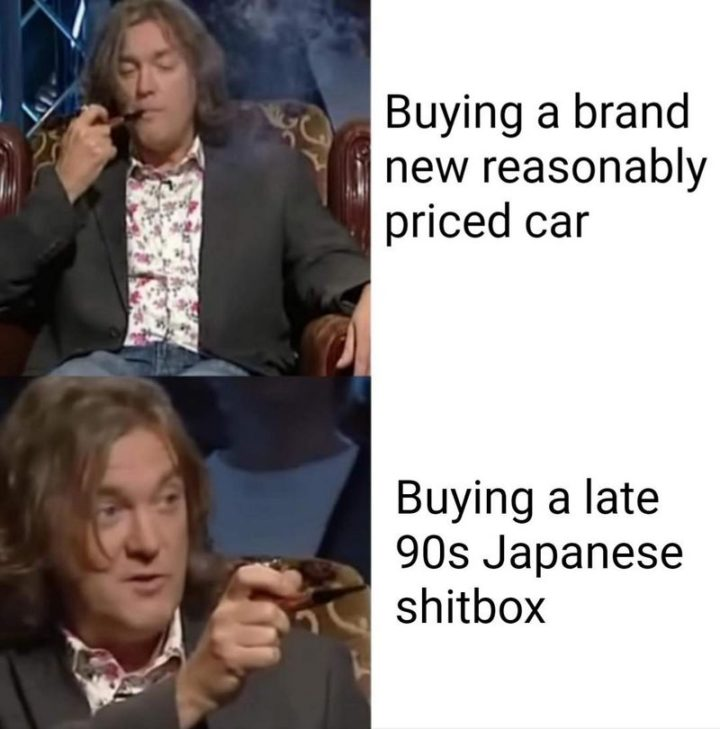 "85 Car Memes - ""Buying a brand new reasonably priced car VS Buying a late 90s Japanese $#!tbox."""