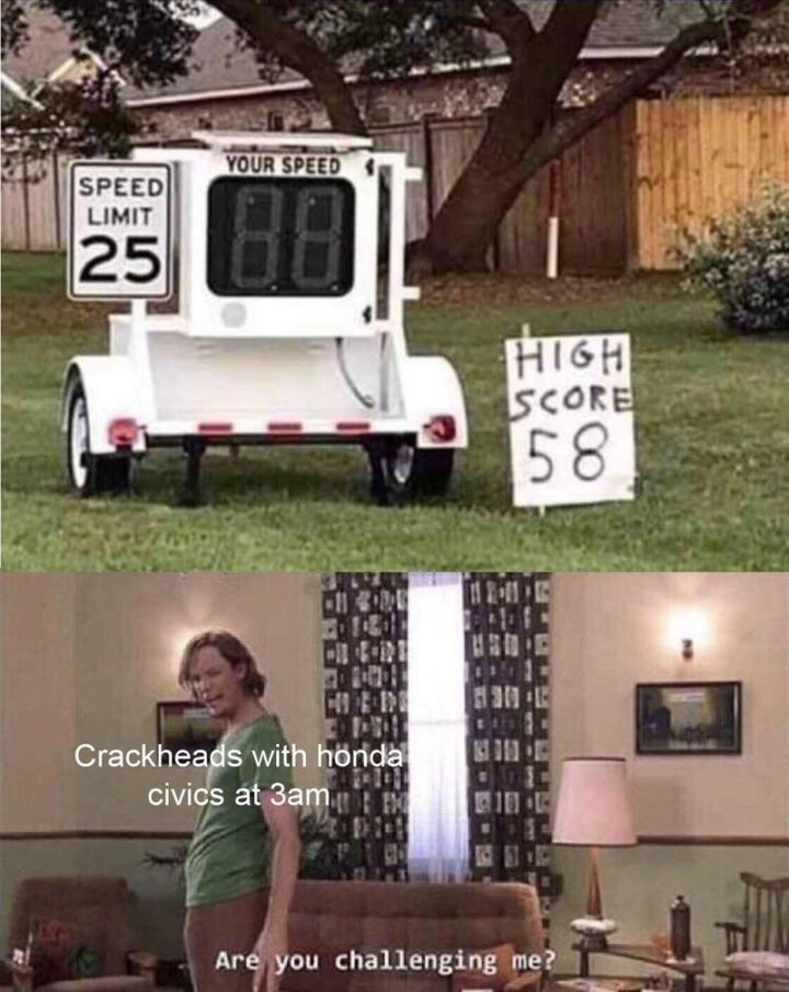 "85 Car Memes - ""Speed limit: 25. High score: 58. Crackheads with Honda Civics at 3 am: Are you challenging me?"""