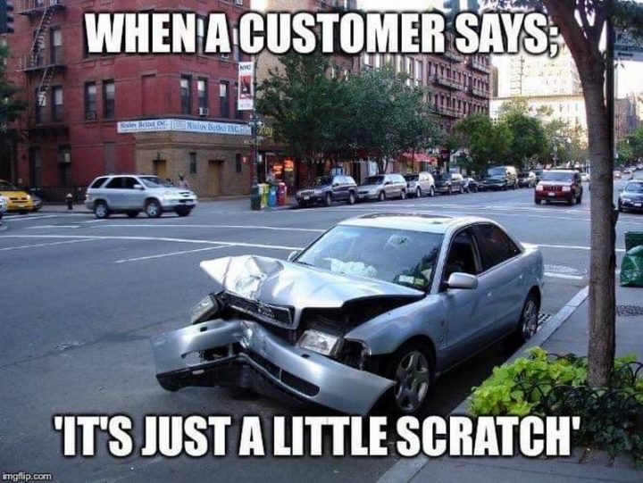 """""""When a customer says; 'It's just a little scratch.'"""""""