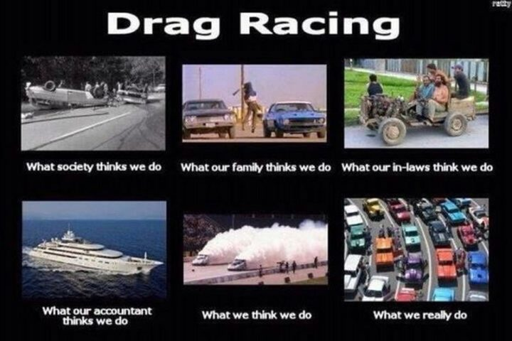 "85 Car Memes - ""Drag racing. What society thinks we do. What our family thinks we do. What our in-laws think we do. What our accountant thinks we do. What we think we do. What we really do."""