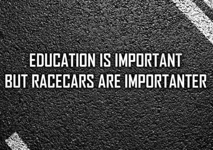 """""""Education is important but racecars are importanter."""""""