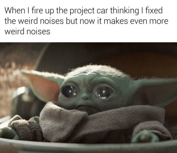 """""""When I fire up the project car thinking I fixed the weird noises but now it makes even more weird noises."""""""