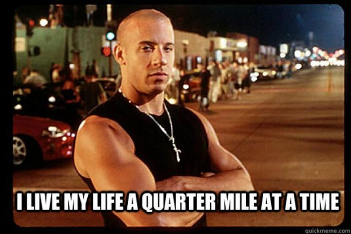 """""""I live my life a quarter-mile at a time."""""""