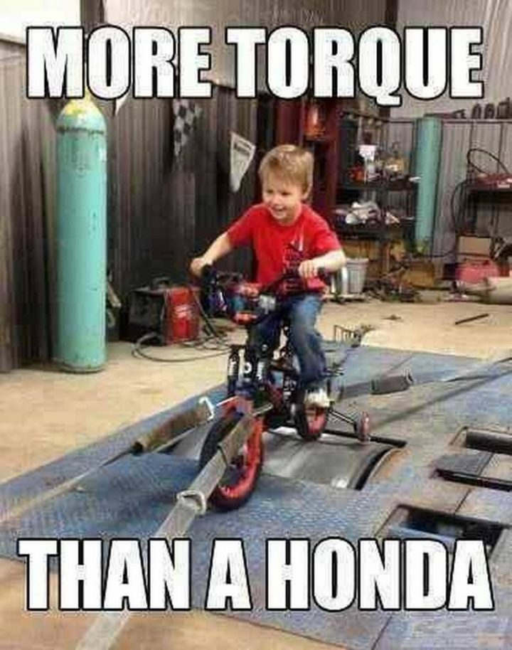 """""""More torque than a Honda."""""""