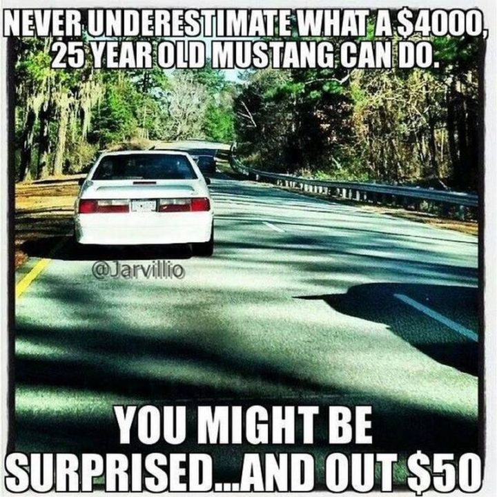 "85 Car Memes - ""Never underestimate what a $4000, 25-year-old Mustang can do. You might be surprised...and how $50."""