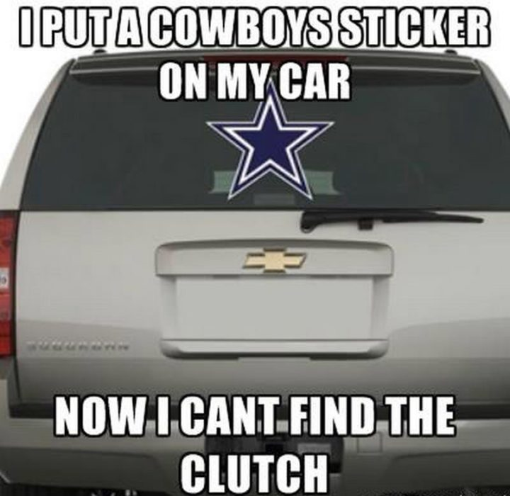 """""""I put a Cowboys sticker on my car. Now I can't find the clutch."""""""