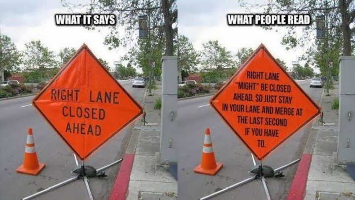 "85 Car Memes - ""What it says: Right lane closed ahead. What people read: Right lane might be closed ahead so just stay in your lane and merge at the last second if you have to."""