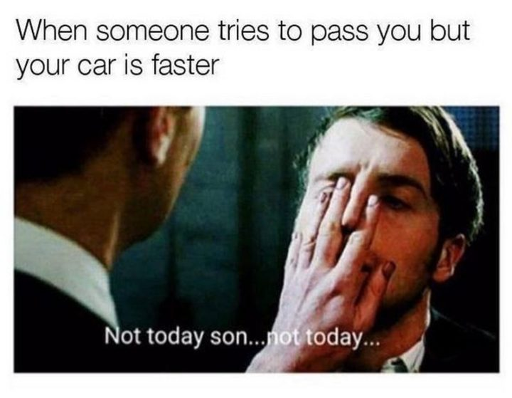 "85 Car Memes - ""When someone tries to pass you but your car is faster: Not today son...Not today..."""