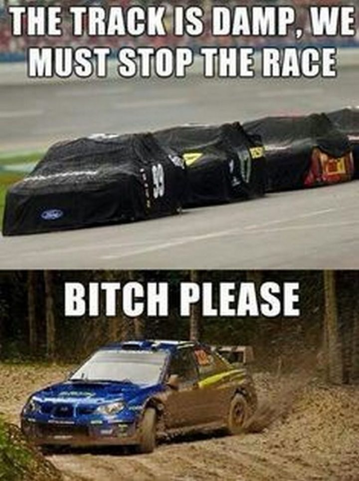 """""""The track is damp, we must stop the race. [censored] please."""""""