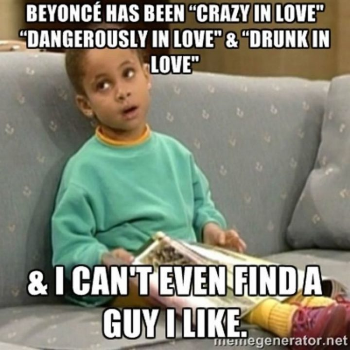 """65 Funny Dating Memes - """"Beyonce has been 'crazy in love', 'dangerously in love', and 'drunk in love' and I can't even find a guy I like."""""""