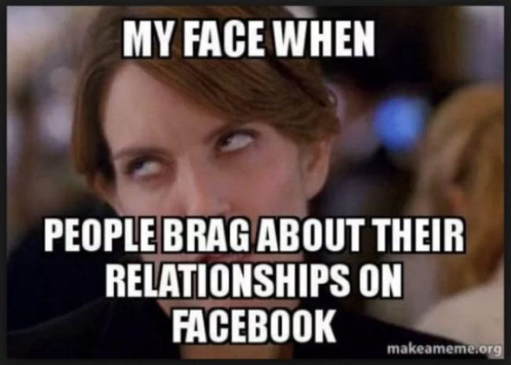 """65 Funny Dating Memes - """"My face when people brag about their relationships on Facebook."""""""