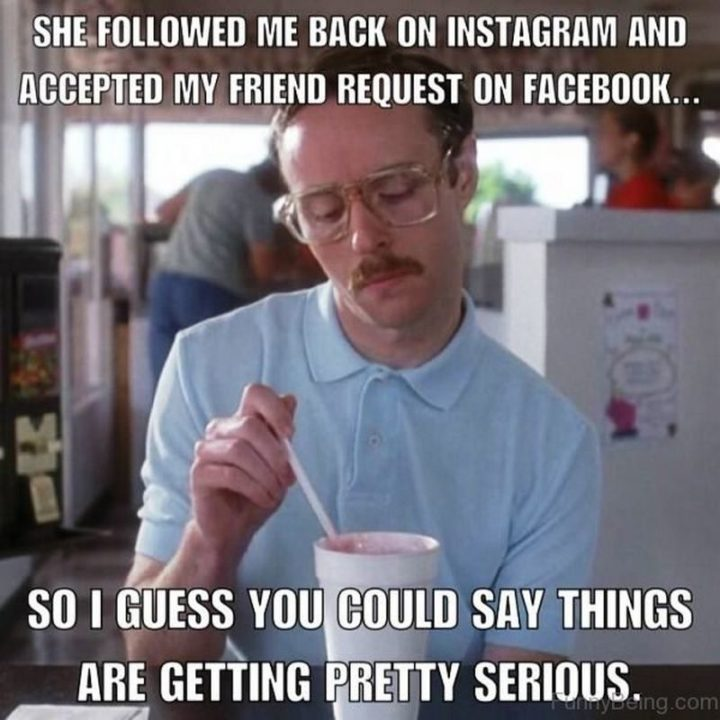 """65 Funny Dating Memes - """"She followed me back on Instagram and accepted my friend request on Facebook...So I guess you could say things are getting pretty serious."""""""