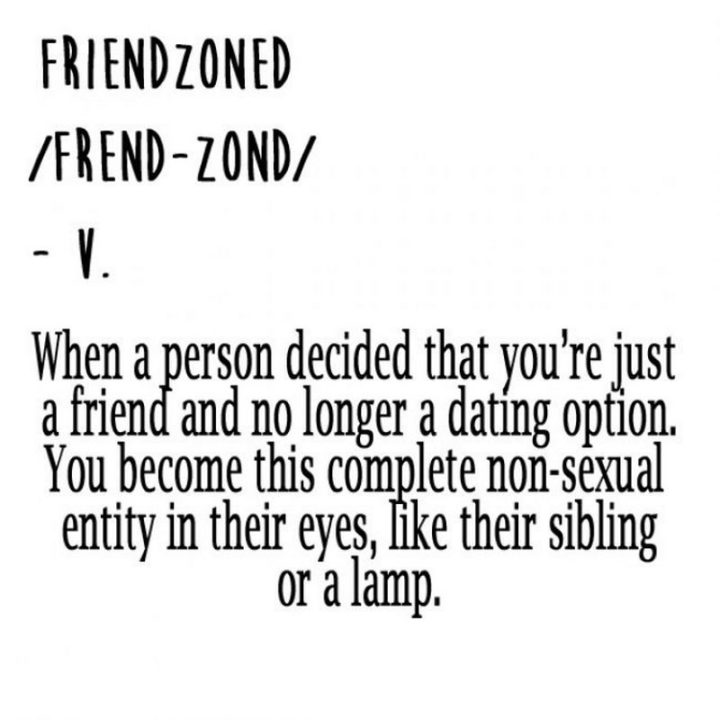 """65 Funny Dating Memes - """"Friendzoned: When a person decided that you're just a friend and no longer a dating option. You become this complete non-sexual entity in their eyes, like their sibling or a lamp."""""""