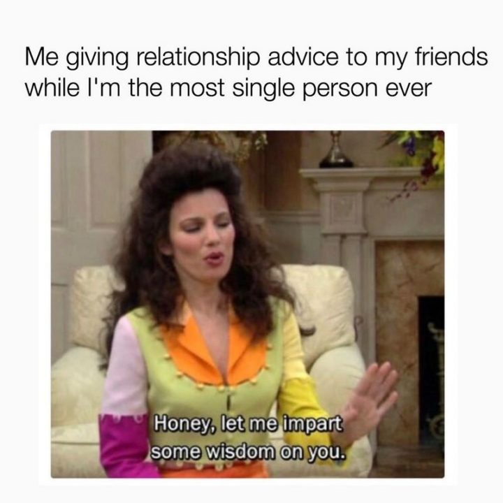 """65 Funny Dating Memes - """"Me giving relationship advice to my friends while I""""m the most single person ever: Honey, let me impart some wisdom on you."""""""