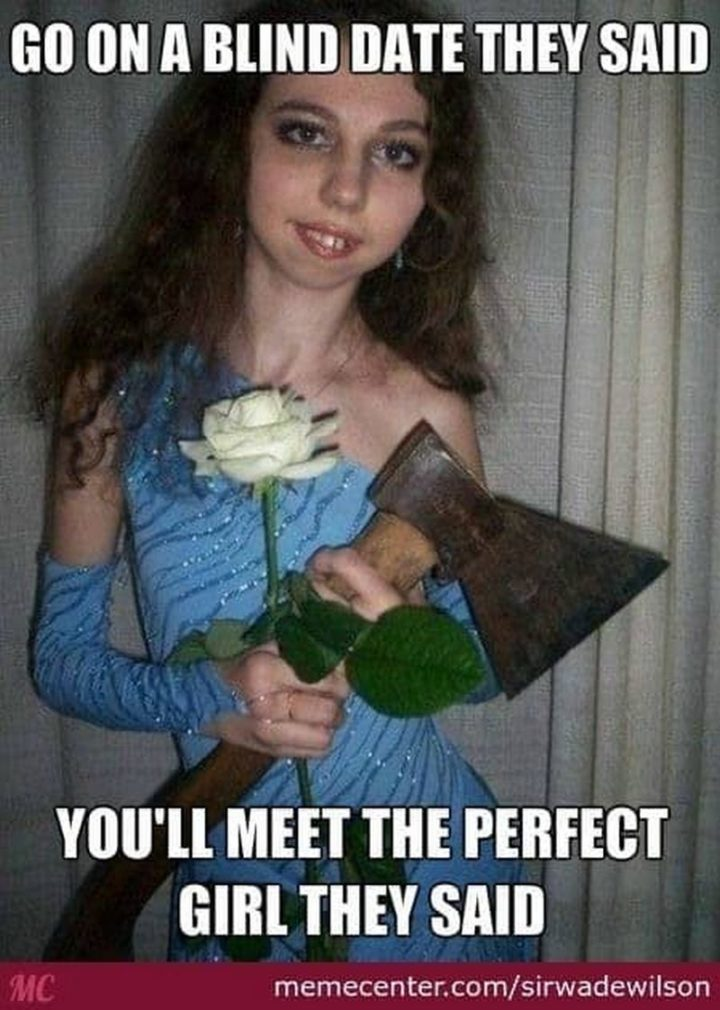 """65 Funny Dating Memes - """"Go on a blind date they said. You'll meet the perfect girl they said."""""""