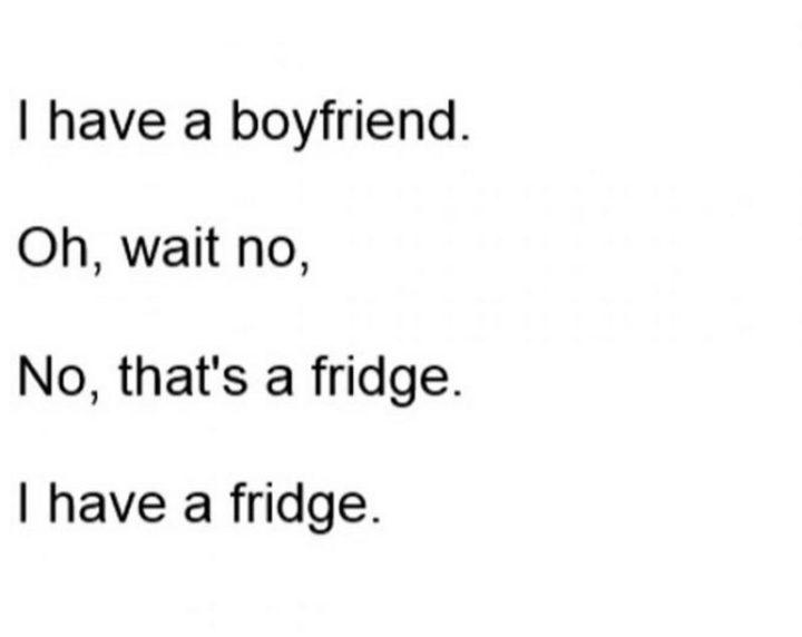 "65 Funny Dating Memes - ""I have a boyfriend. Oh, wait, no. No, that's a fridge. I have a fridge."""