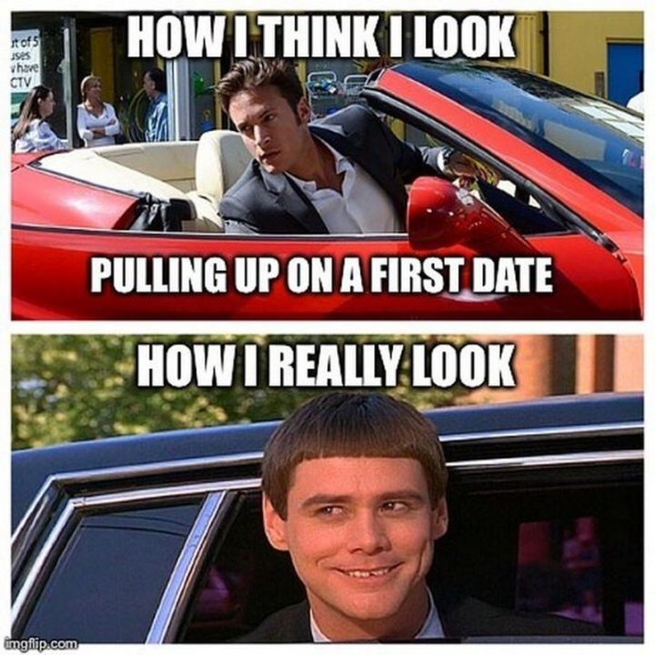 """65 Funny Dating Memes - """"How I think I look pulling up on a first date. How I really look."""""""