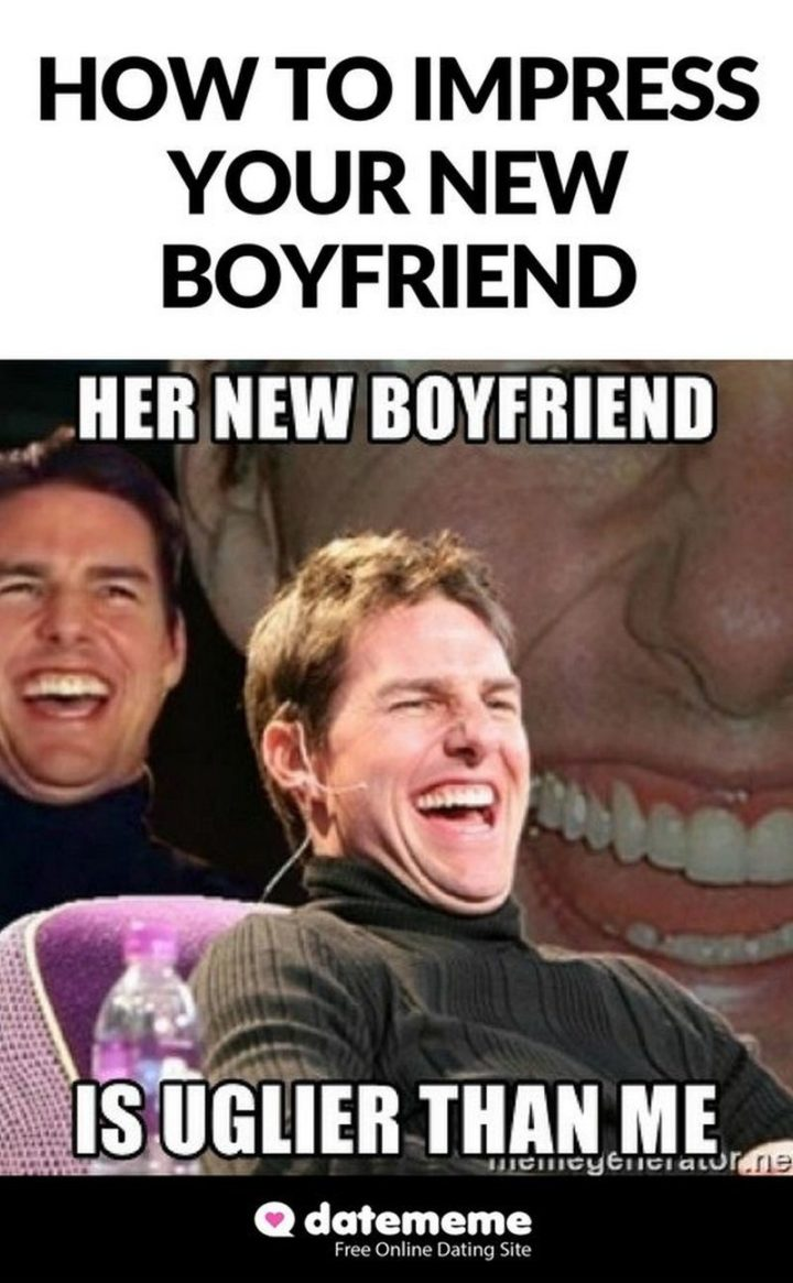 """65 Funny Dating Memes - """"How to impress your new boyfriend: Her new boyfriend is uglier than me."""""""