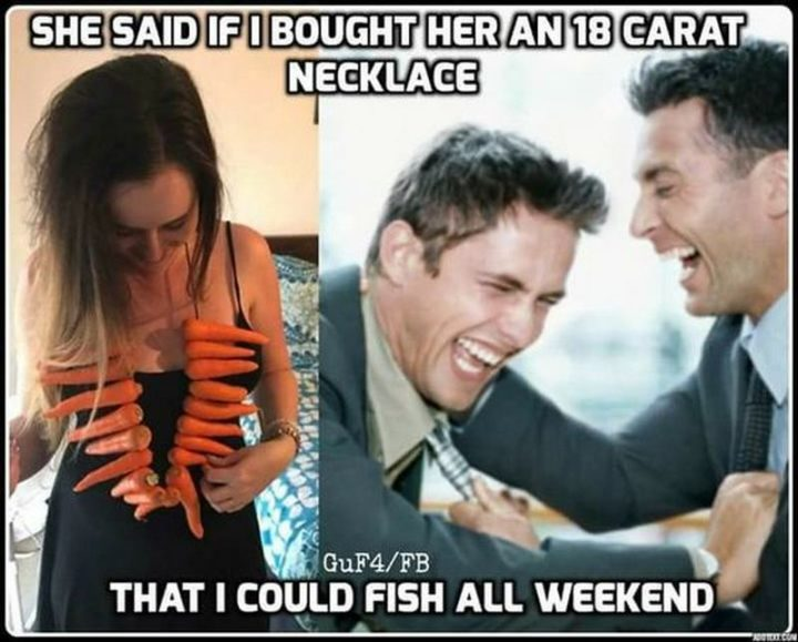 """65 Funny Dating Memes - """"She said if I bought her an 18-carat necklace that I could fish all weekend."""""""