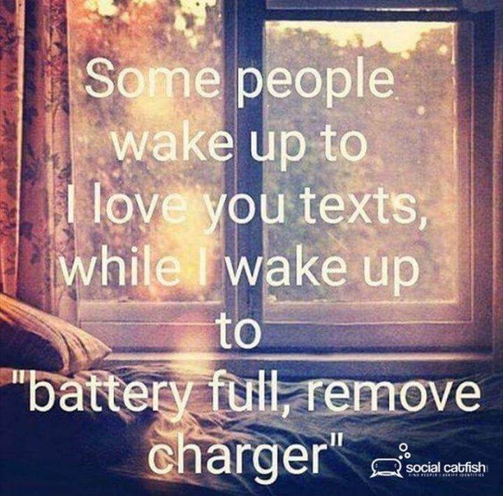 """65 Funny Dating Memes - """"So people wake up to I love you texts, while I wake up to 'battery full, remove charger'."""""""